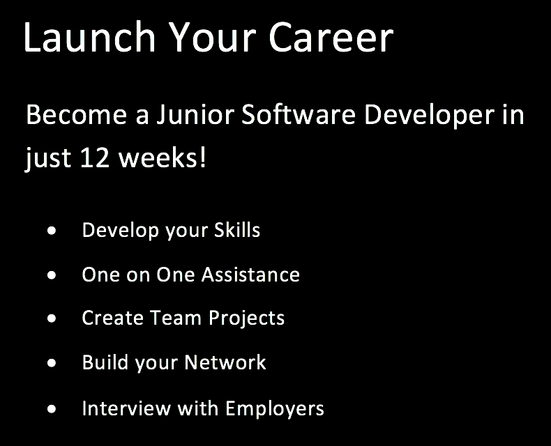 Launch Your Career: Become a Junior Software Developer in just 12 weeks! Develop your skills, one on one assistance, create team projects, build your network, interview with employers.